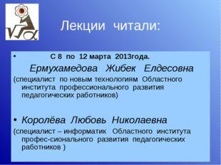 Лекции читали: С 8 по 12 марта 2013года. Ермухамедова Жибек Елдесовна (специа