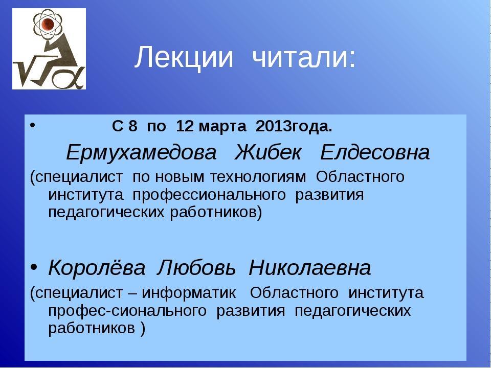 Лекции читали: С 8 по 12 марта 2013года. Ермухамедова Жибек Елдесовна (специа...