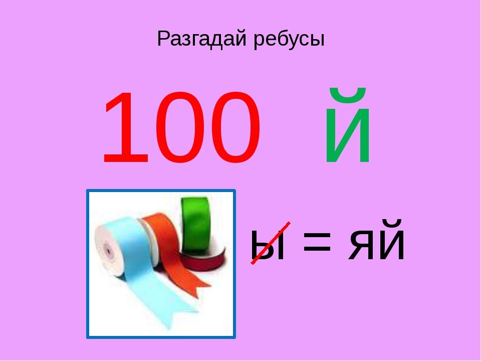 Разгадай ребусы 100 й ы = яй