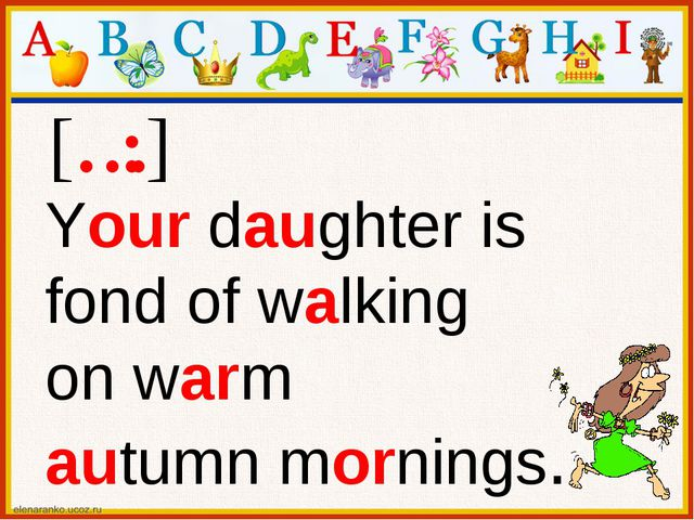 [ɔ:] Your daughter is fond of walking on warm autumn mornings.