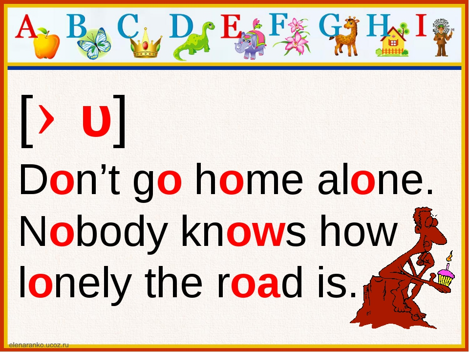 [əυ] Don't go home alone. Nobody knows how lonely the road is.