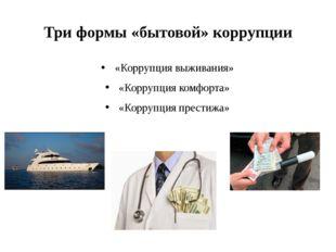 Три формы «бытовой» коррупции «Коррупция выживания» «Коррупция комфорта» «Кор