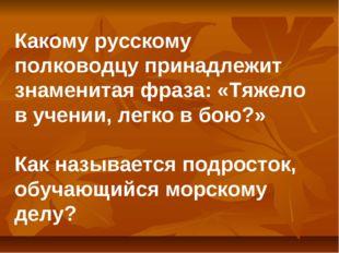 Какому русскому полководцу принадлежит знаменитая фраза: «Тяжело в учении, ле