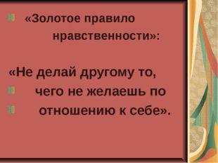 «Золотое правило нравственности»: «Не делай другому то, чего не желаешь по о