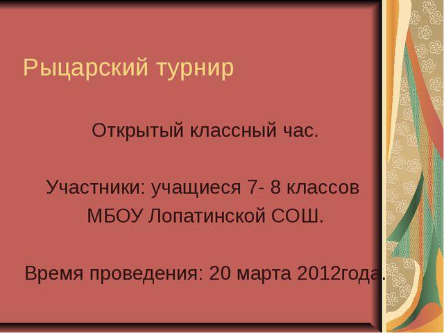 Рыцарский турнир Открытый классный час. Участники: учащиеся 7- 8 классов МБОУ...