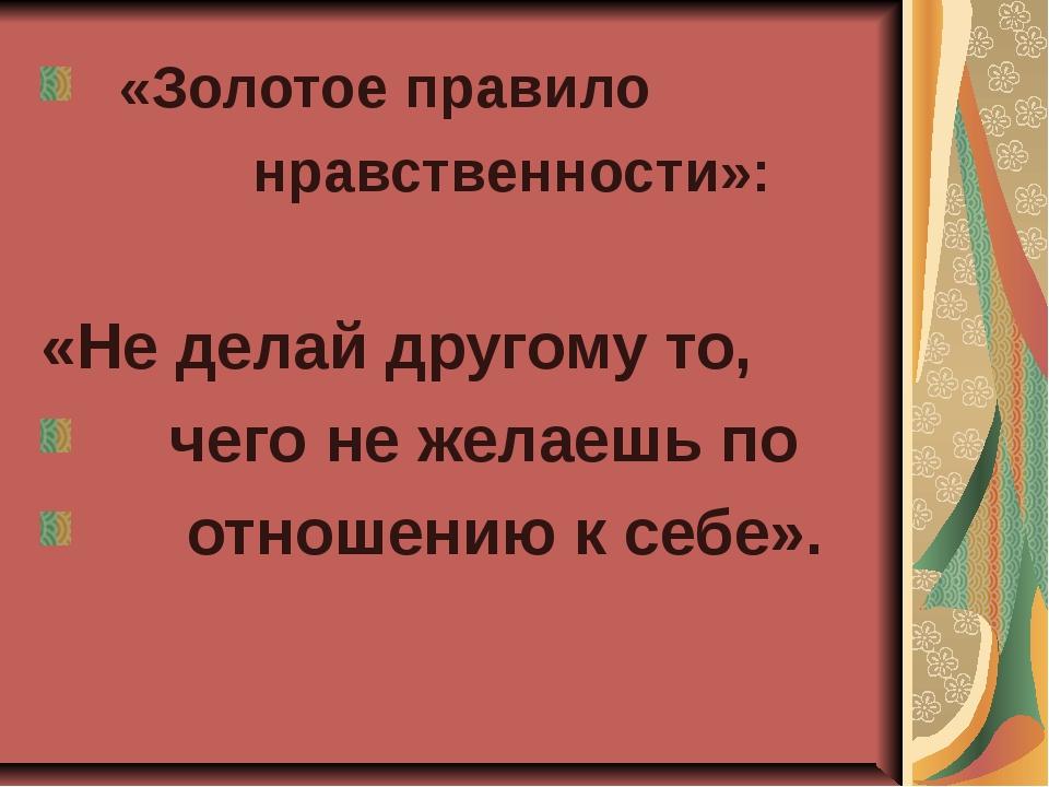 «Золотое правило нравственности»: «Не делай другому то, чего не желаешь по о...