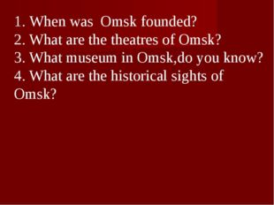1. When was Omsk founded? 2. What are the theatres of Omsk? 3. What museum in