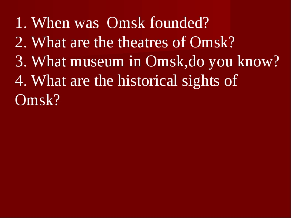 1. When was Omsk founded? 2. What are the theatres of Omsk? 3. What museum in...