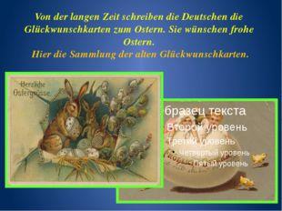 Von der langen Zeit schreiben die Deutschen die Glückwunschkarten zum Ostern.