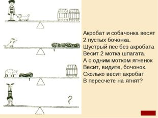 Акробат и собачонка весят 2 пустых бочонка. Шустрый пес без акробата Весит 2