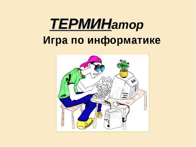 ТЕРМИНатор Игра по информатике