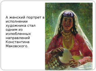 А женский портрет в исполнении художника стал одним из излюбленных направлен