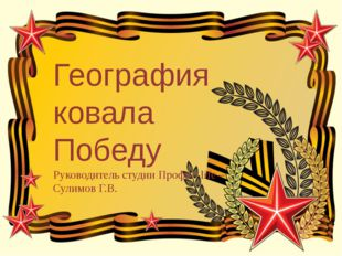География ковала Победу Руководитель студии Профи - life – Сулимов Г.В.