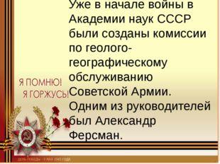 Уже в начале войны в Академии наук СССР были созданы комиссии по геолого-геог