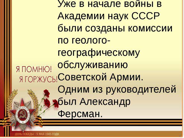 Уже в начале войны в Академии наук СССР были созданы комиссии по геолого-геог...