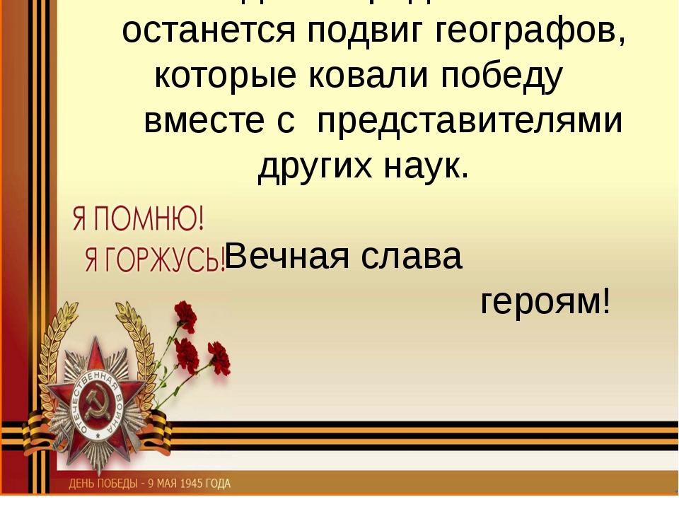 Навсегда в народной памяти останется подвиг географов, которые ковали победу...