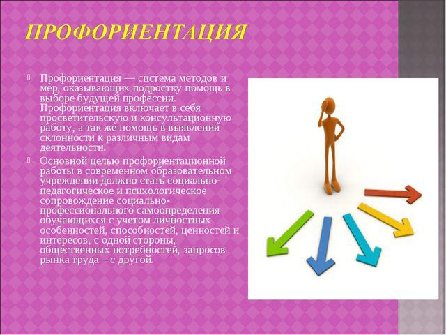 Профориентация — система методов и мер, оказывающих подростку помощь в выборе...