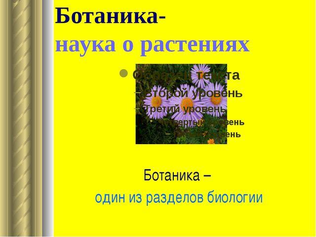 Ботаника- наука о растениях Ботаника – один из разделов биологии