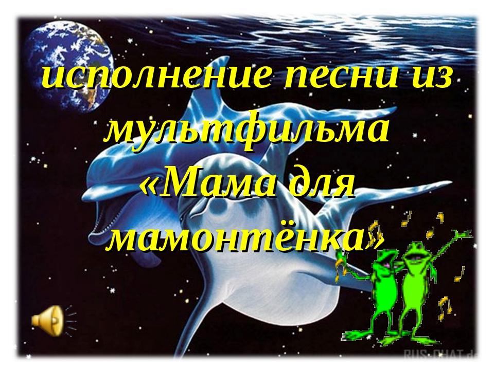 исполнение песни из мультфильма «Мама для мамонтёнка»