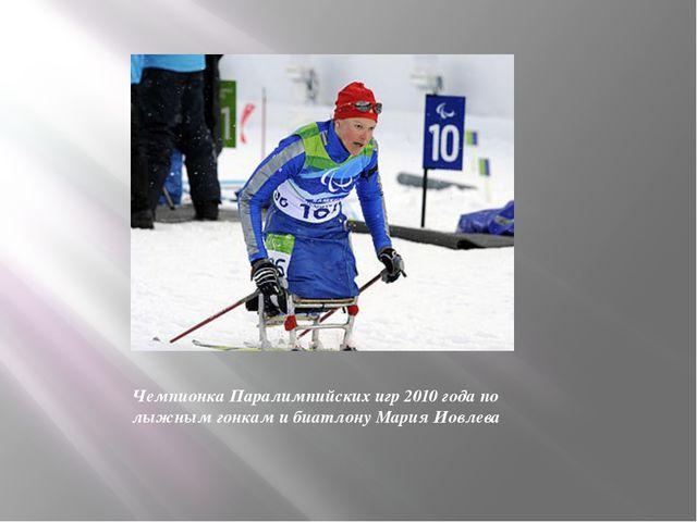 Чемпионка Паралимпийских игр 2010 года по лыжным гонкам и биатлону Мария Иовл...