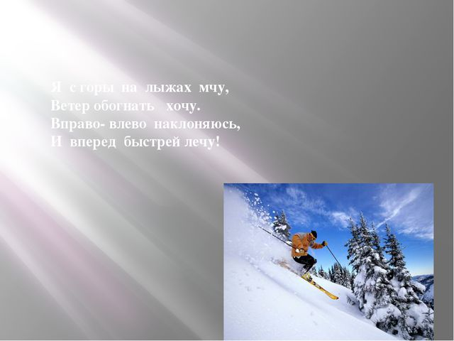 Я с горы на лыжах мчу, Ветер обогнать хочу. Вправо- влево наклоняюсь, И впере...