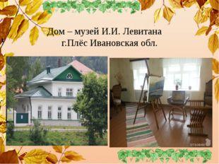 Дом – музей И.И. Левитана г.Плёс Ивановская обл.
