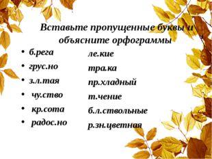 Вставьте пропущенные буквы и объясните орфограммы б.рега грус.но з.л.тая чу.с