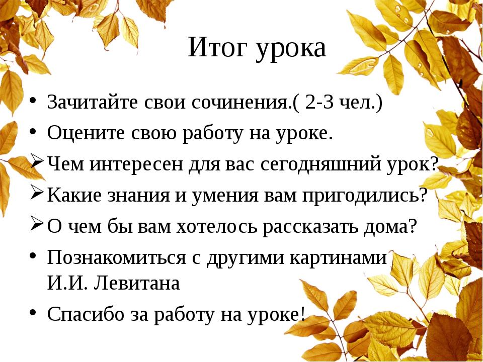 Итог урока Зачитайте свои сочинения.( 2-3 чел.) Оцените свою работу на уроке...