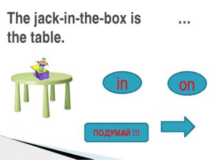 The jack-in-the-box is … the table. in on ПОДУМАЙ !!!