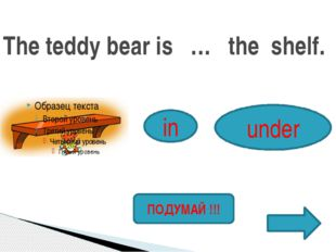 The teddy bear is … the shelf. in under ПОДУМАЙ !!!