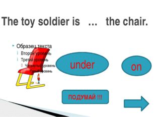 The toy soldier is … the chair. under on ПОДУМАЙ !!!