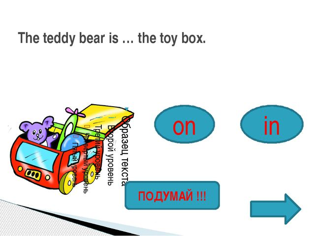 The teddy bear is … the toy box. on in ПОДУМАЙ !!!