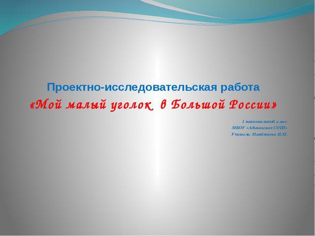 Проектно-исследовательская работа «Мой малый уголок в Большой России» 1 нацио...