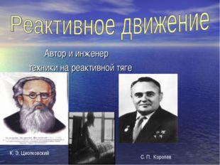 Автор и инженер техники на реактивной тяге К. Э. Циолковский С. П. Королев