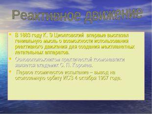 В 1883 году К. Э Циолковский впервые высказал гениальную мысль о возможности