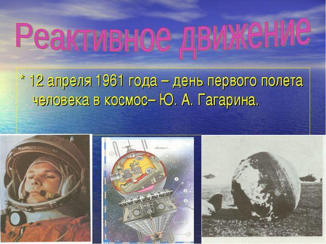 * 12 апреля 1961 года – день первого полета человека в космос– Ю. А. Гагарина.