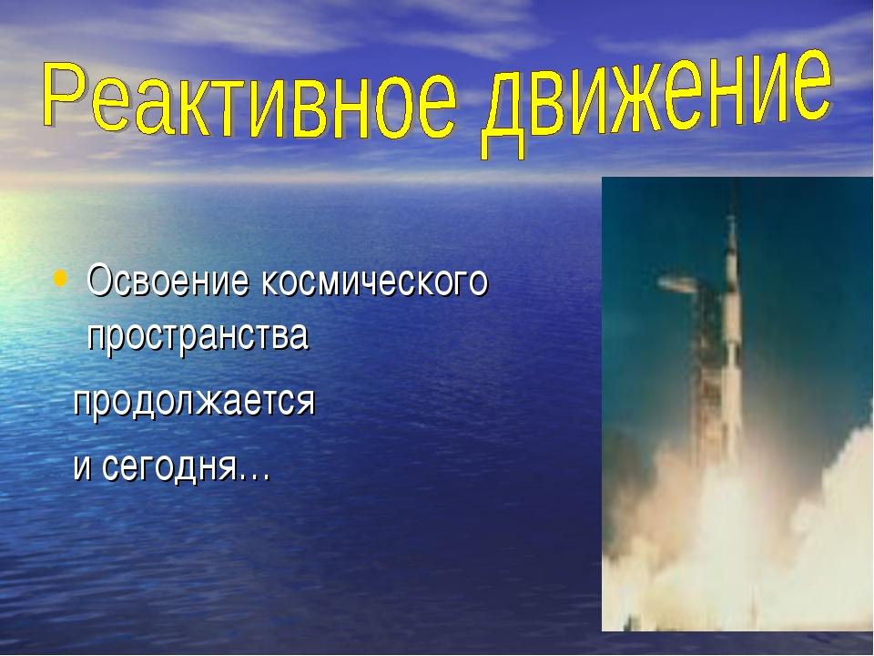Освоение космического пространства продолжается и сегодня…