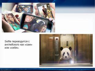 Selfie переводится с английского как «сам» или «себя». http://linda6035.ucoz.