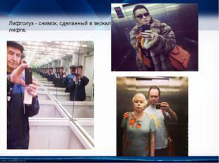 Лифтолук - снимок, сделанный в зеркало лифта; http://linda6035.ucoz.ru/