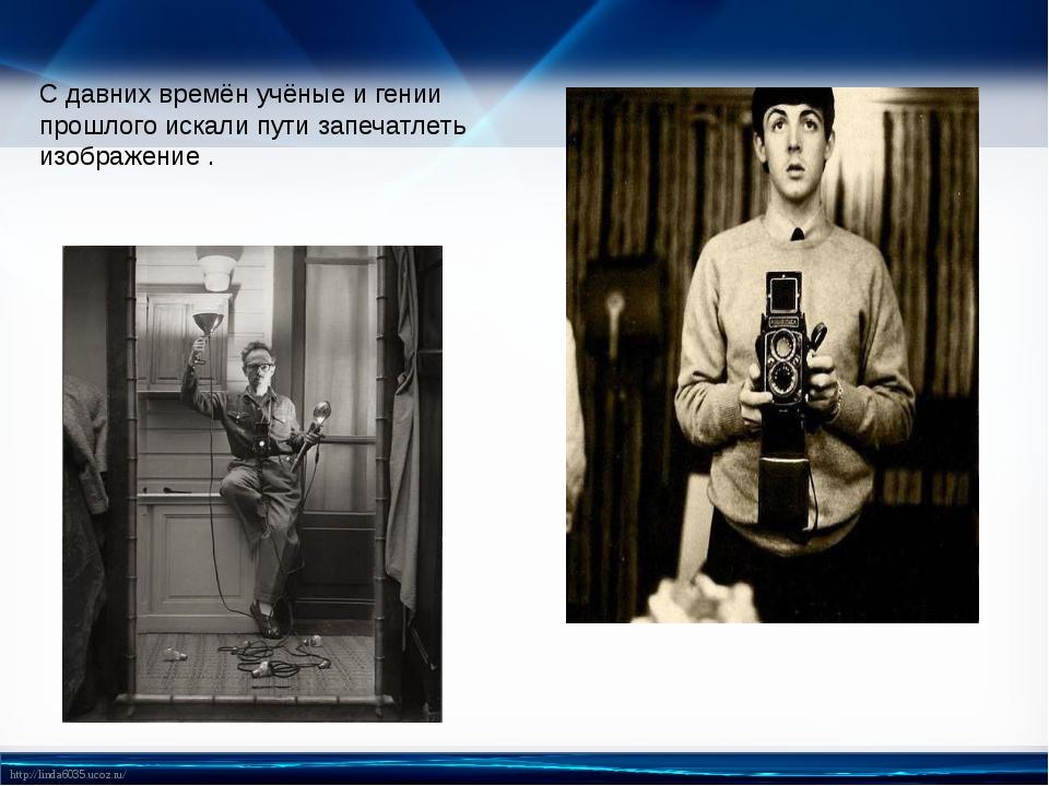 С давних времён учёные и гении прошлого искали пути запечатлеть изображение ....
