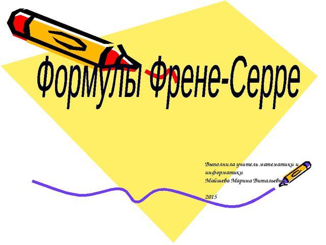 Выполнила учитель математики и информатики Майшева Марина Витальевна 2015