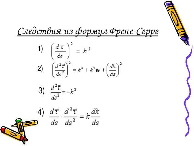 Следствия из формул Френе-Серре 1) 2) æ 3) 4) æ
