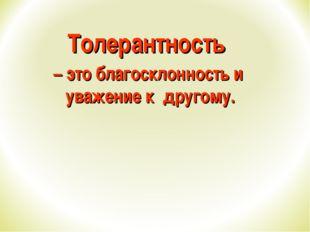 Толерантность – это благосклонность и уважение к другому.