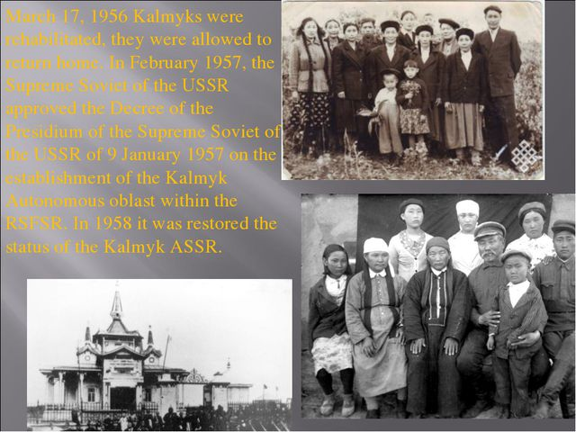 March 17, 1956 Kalmyks were rehabilitated, they were allowed to return home....