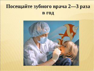 Посещайте зубного врача 2—3 раза в год