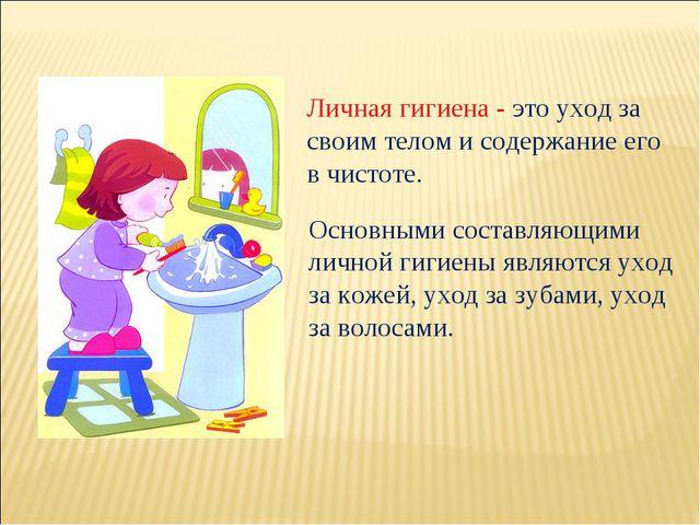Личная гигиена - это уход за своим телом и содержание его в чистоте. Основным...