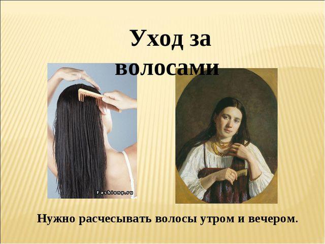 Нужно расчесывать волосы утром и вечером. Уход за волосами