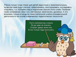 Учение только тогда станет для детей радостным и привлекательным, когда они с