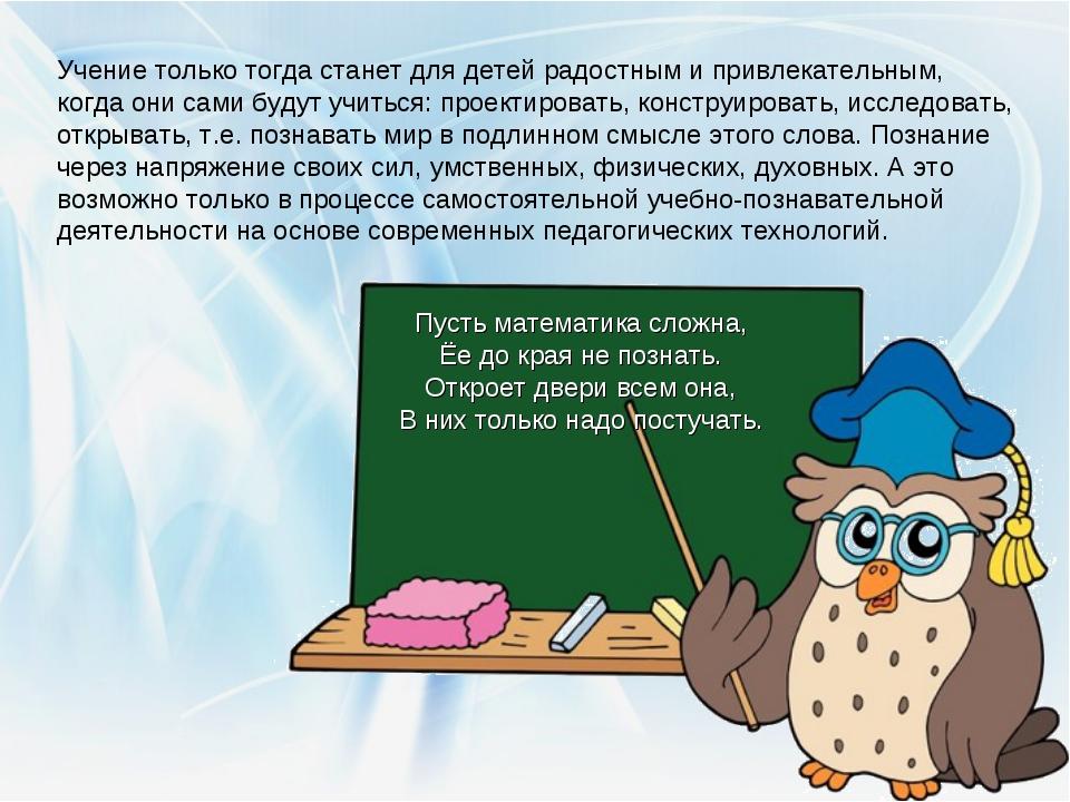 Учение только тогда станет для детей радостным и привлекательным, когда они с...