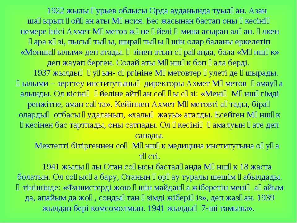 1922 жылы Гурьев облысы Орда ауданында туылған. Азан шақырып қойған аты Мәнси...
